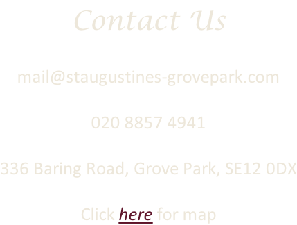 Contact Us  mail@staugustines-grovepark.com  020 8857 4941  336 Baring Road, Grove Park, SE12 0DX  Click here for map